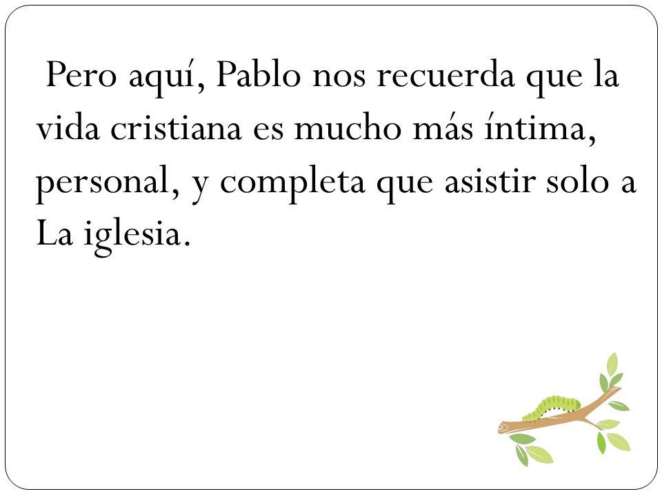 Pero aquí, Pablo nos recuerda que la vida cristiana es mucho más íntima, personal, y completa que asistir solo a