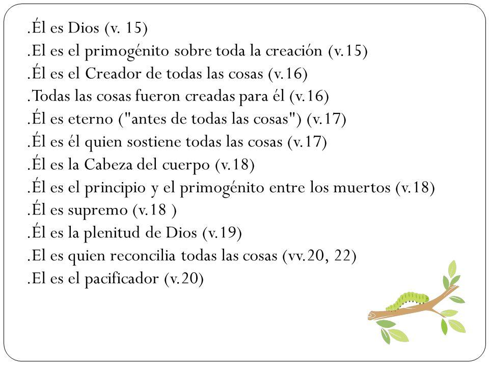 .Él es Dios (v. 15) .El es el primogénito sobre toda la creación (v.15) .Él es el Creador de todas las cosas (v.16)