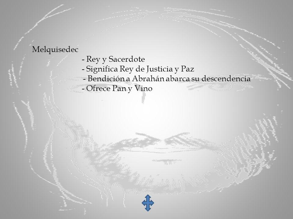 Melquisedec - Rey y Sacerdote. - Significa Rey de Justicia y Paz. - Bendición a Abrahán abarca su descendencia.