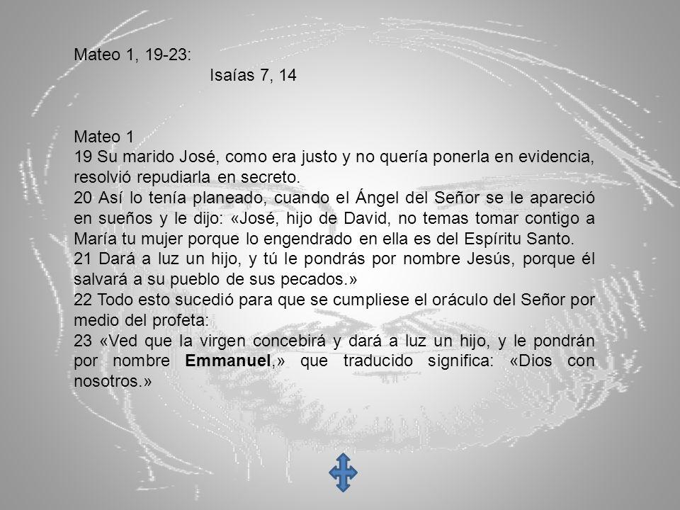 Mateo 1, 19-23: Isaías 7, 14. Mateo 1. 19 Su marido José, como era justo y no quería ponerla en evidencia, resolvió repudiarla en secreto.