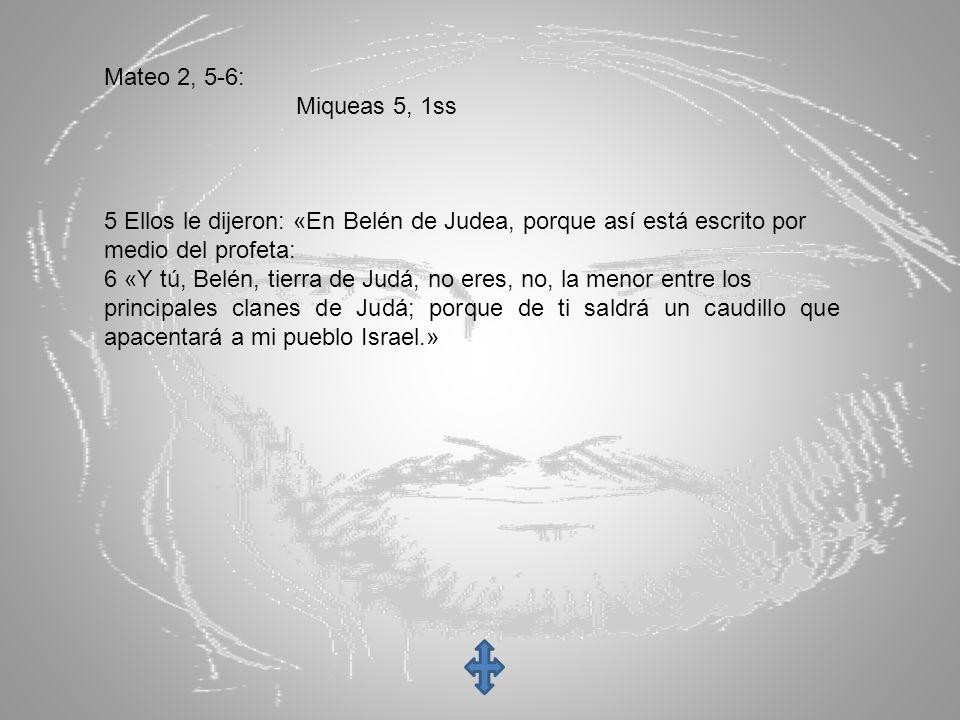 Mateo 2, 5-6: Miqueas 5, 1ss. 5 Ellos le dijeron: «En Belén de Judea, porque así está escrito por.