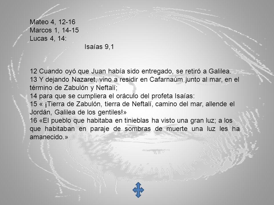 Mateo 4, 12-16 Marcos 1, 14-15. Lucas 4, 14: Isaías 9,1. 12 Cuando oyó que Juan había sido entregado, se retiró a Galilea.