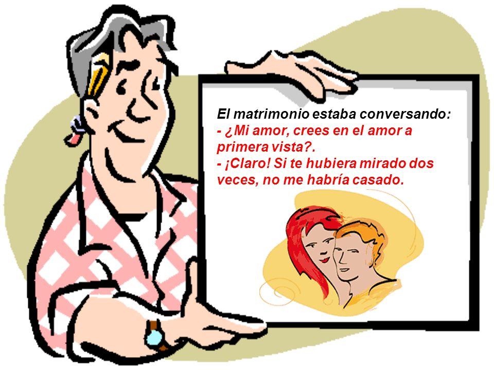 El matrimonio estaba conversando: - ¿Mi amor, crees en el amor a primera vista .