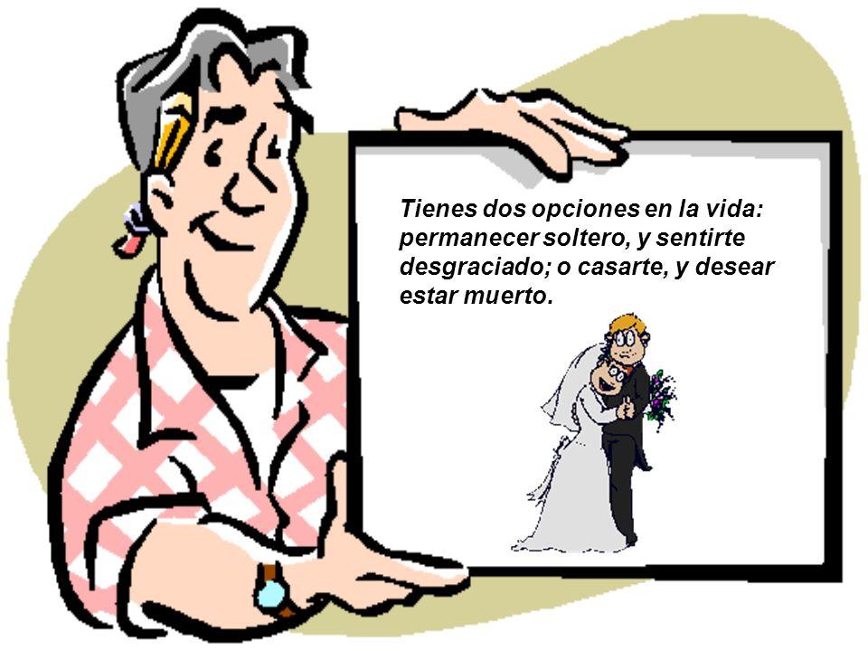 Tienes dos opciones en la vida: permanecer soltero, y sentirte desgraciado; o casarte, y desear estar muerto.