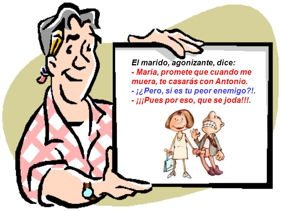 El marido, agonizante, dice: - Maria, promete que cuando me muera, te casarás con Antonio.