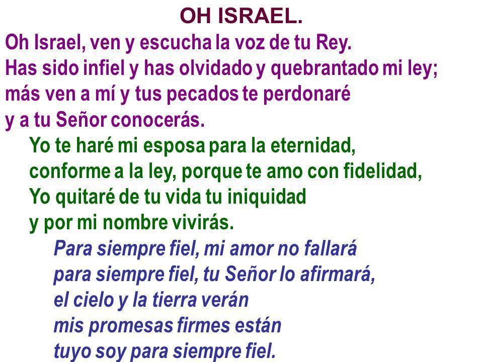 OH ISRAEL.Oh Israel, ven y escucha la voz de tu Rey. Has sido infiel y has olvidado y quebrantado mi ley;