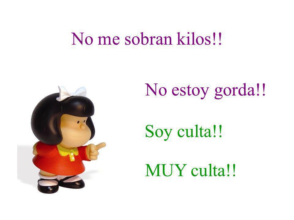 No me sobran kilos!! No estoy gorda!! Soy culta!! MUY culta!!