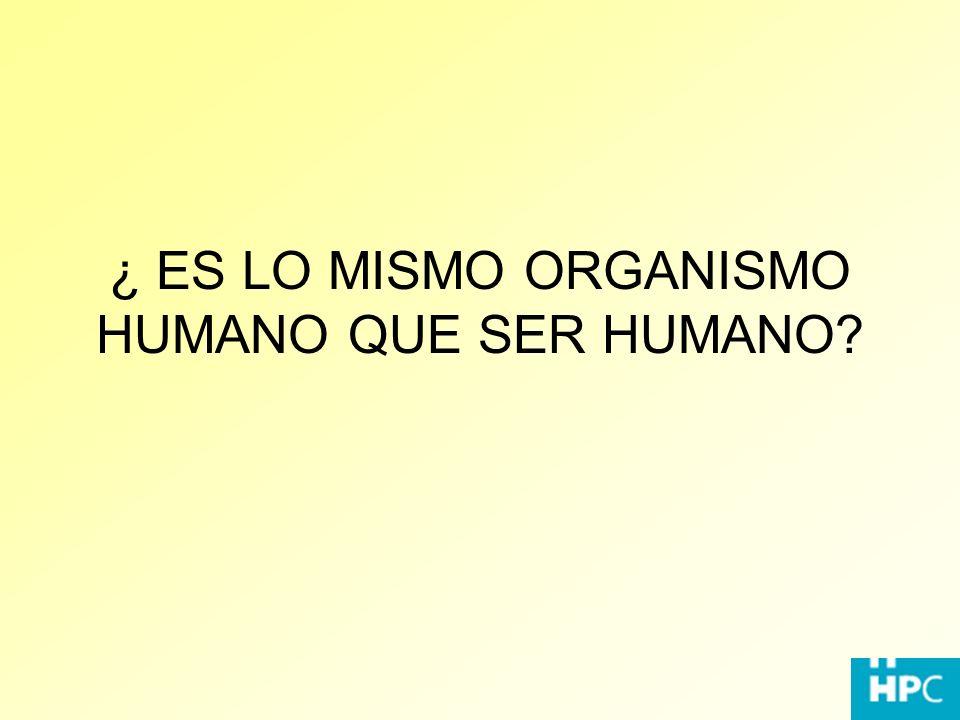 ¿ ES LO MISMO ORGANISMO HUMANO QUE SER HUMANO