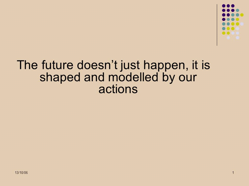 The future doesn't just happen, it is shaped and modelled by our actions