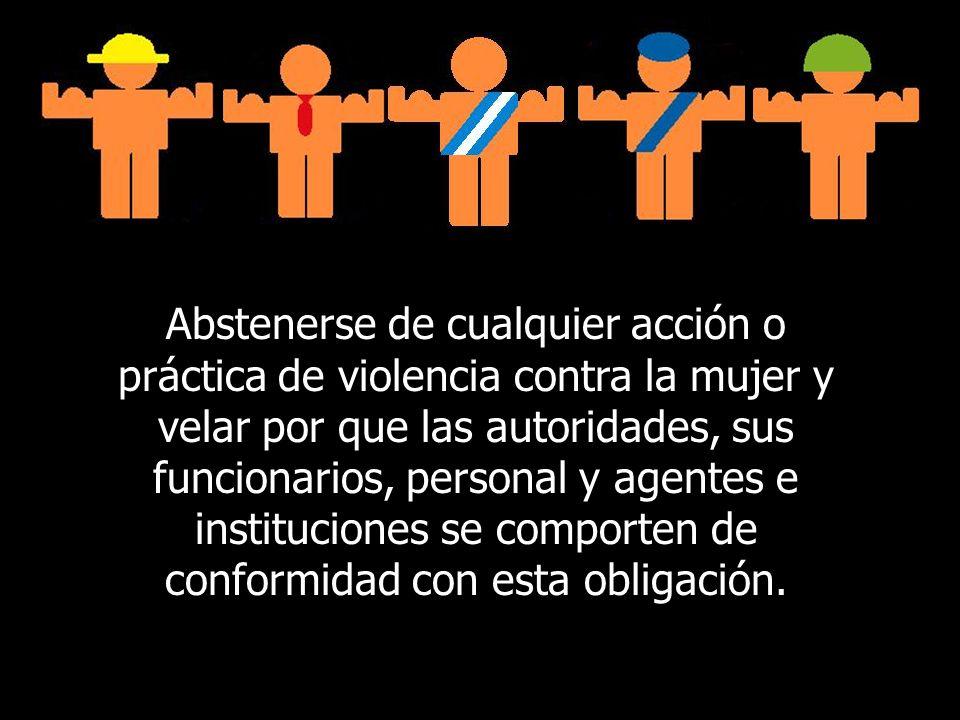 Abstenerse de cualquier acción o práctica de violencia contra la mujer y velar por que las autoridades, sus funcionarios, personal y agentes e instituciones se comporten de conformidad con esta obligación.