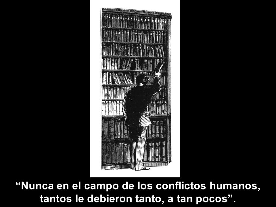 Nunca en el campo de los conflictos humanos, tantos le debieron tanto, a tan pocos .
