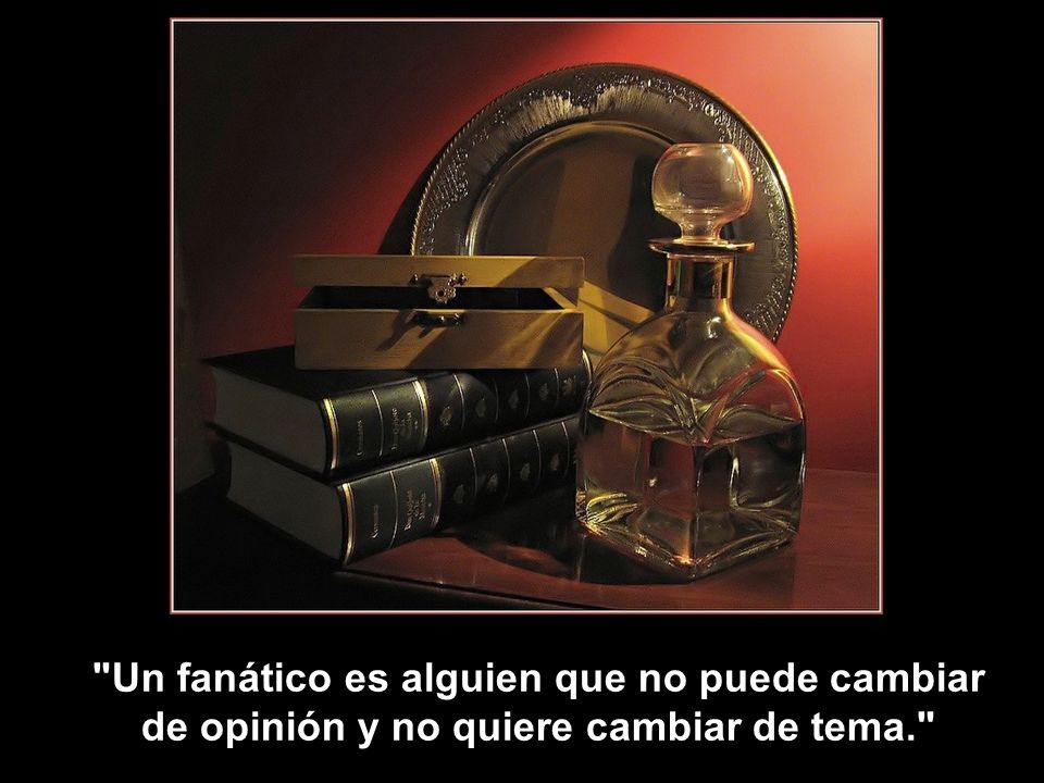 Un fanático es alguien que no puede cambiar de opinión y no quiere cambiar de tema.