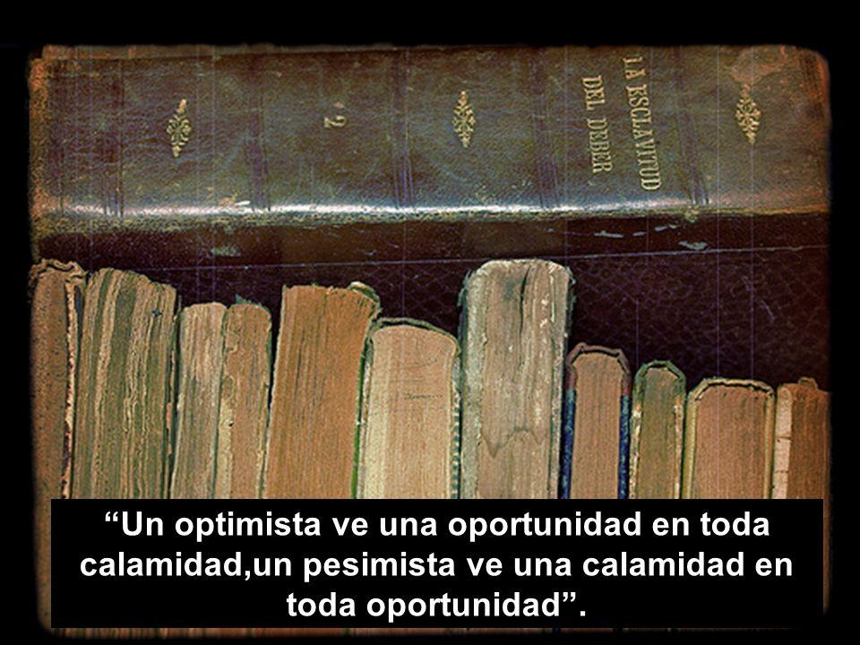 Un optimista ve una oportunidad en toda calamidad,un pesimista ve una calamidad en toda oportunidad .