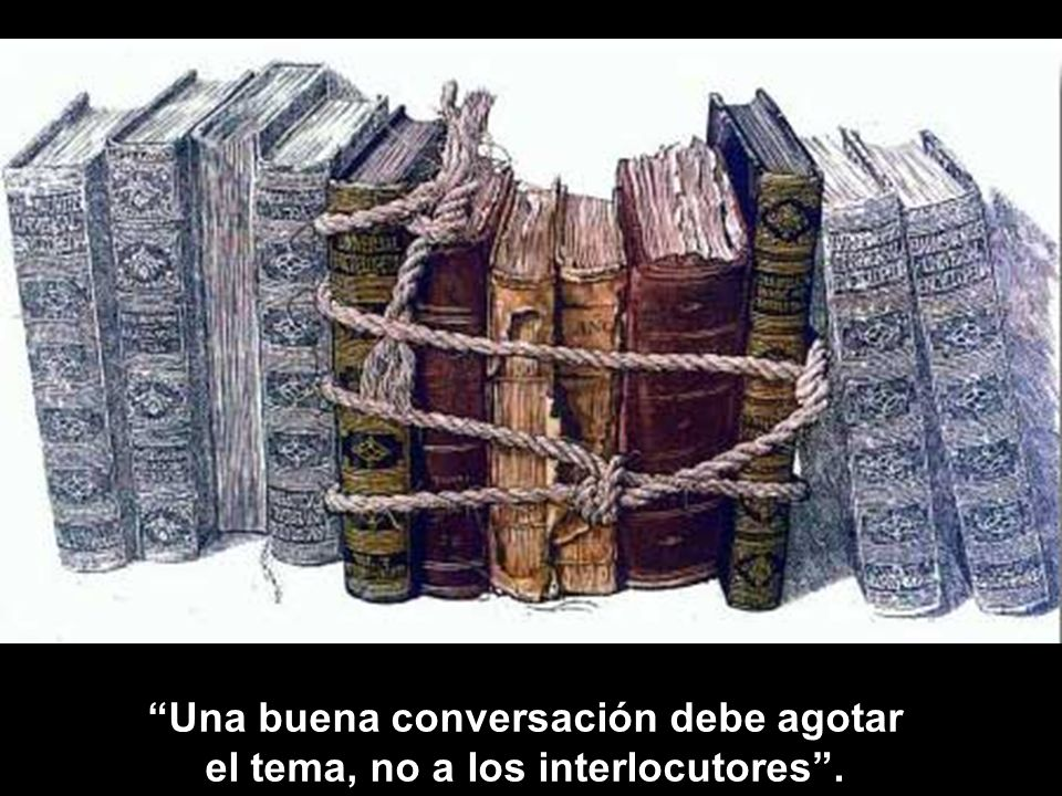 Una buena conversación debe agotar el tema, no a los interlocutores .