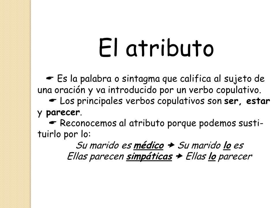 El atributo  Es la palabra o sintagma que califica al sujeto de una oración y va introducido por un verbo copulativo.