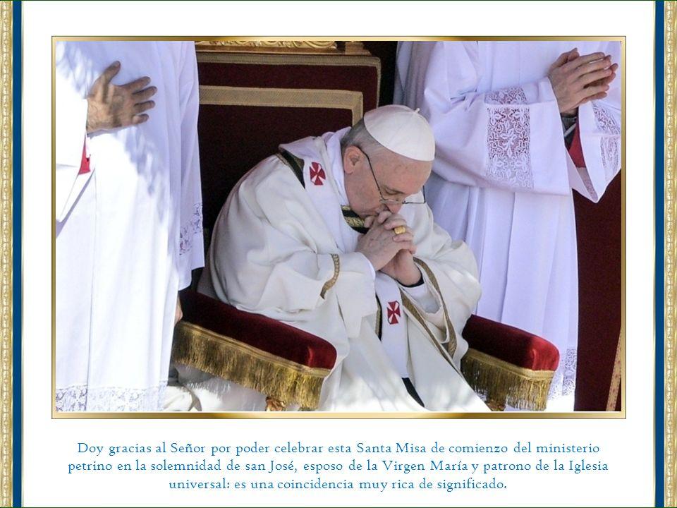 Doy gracias al Señor por poder celebrar esta Santa Misa de comienzo del ministerio petrino en la solemnidad de san José, esposo de la Virgen María y patrono de la Iglesia universal: es una coincidencia muy rica de significado.