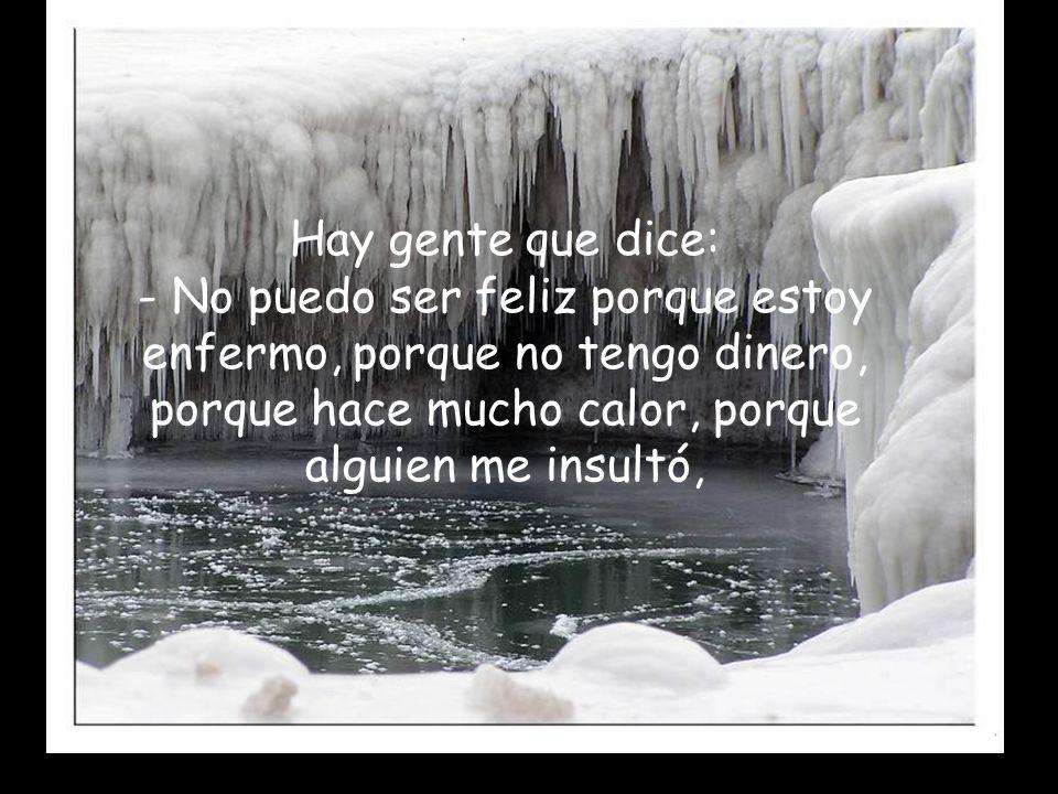 Hay gente que dice: - No puedo ser feliz porque estoy enfermo, porque no tengo dinero, porque hace mucho calor, porque alguien me insultó,