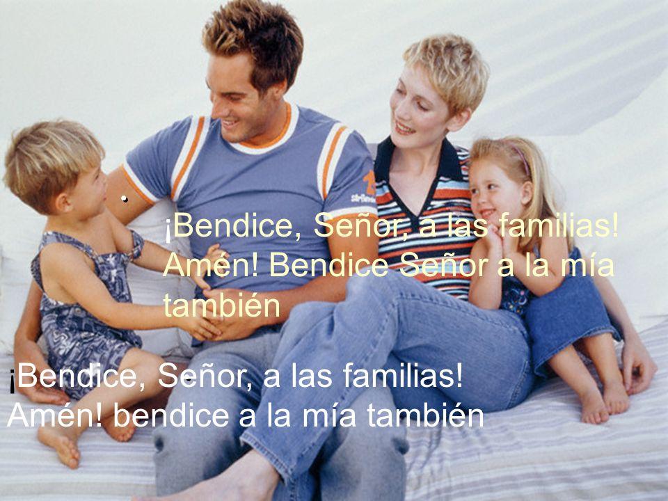 ¡Bendice, Señor, a las familias! Amén! Bendice Señor a la mía también