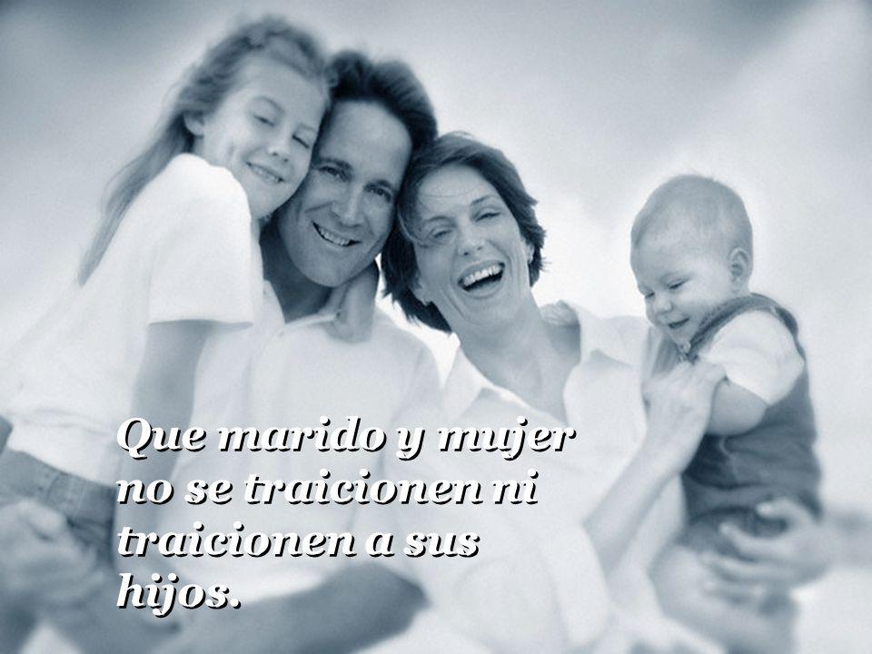 Que marido y mujer no se traicionen ni traicionen a sus hijos.