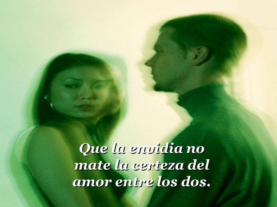 Que la envidia no mate la certeza del amor entre los dos.