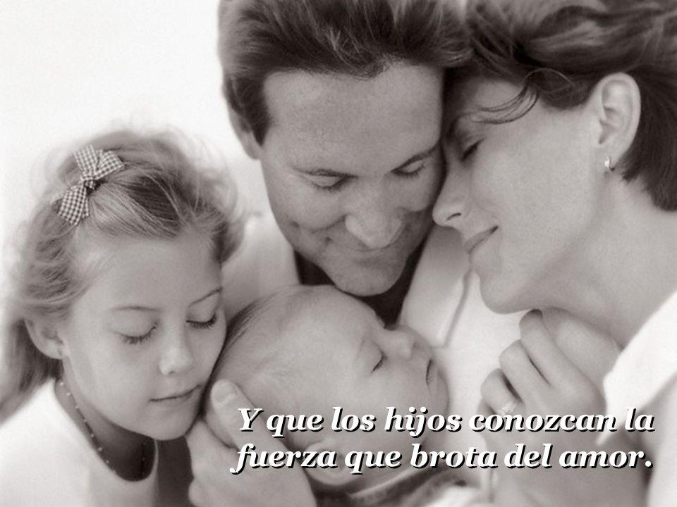 Y que los hijos conozcan la fuerza que brota del amor.