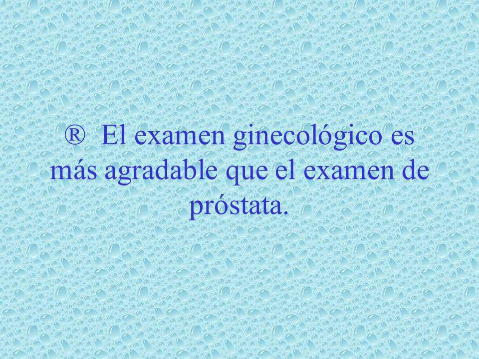 ® El examen ginecológico es más agradable que el examen de próstata.