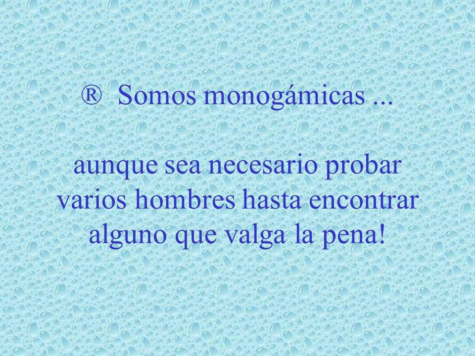 ® Somos monogámicas ...