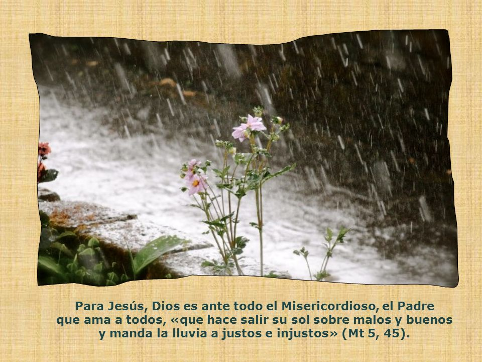 Para Jesús, Dios es ante todo el Misericordioso, el Padre que ama a todos, «que hace salir su sol sobre malos y buenos y manda la lluvia a justos e injustos» (Mt 5, 45).
