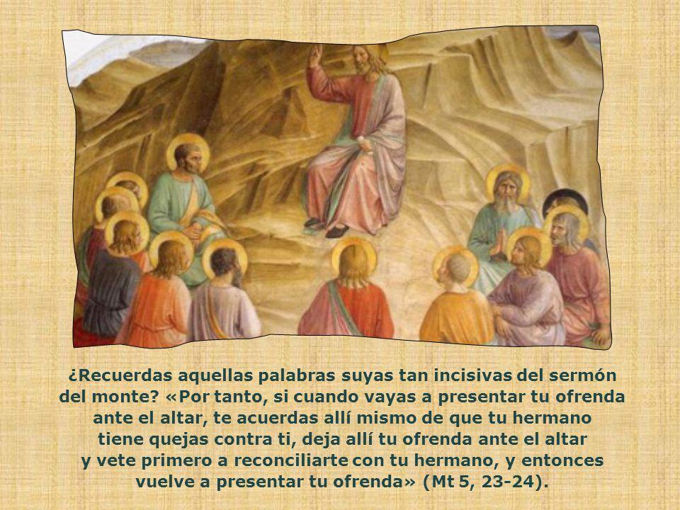 ¿Recuerdas aquellas palabras suyas tan incisivas del sermón del monte
