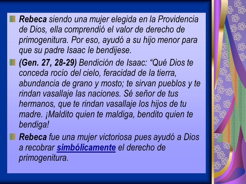 Rebeca siendo una mujer elegida en la Providencia de Dios, ella comprendió el valor de derecho de primogenitura. Por eso, ayudó a su hijo menor para que su padre Isaac le bendijese.