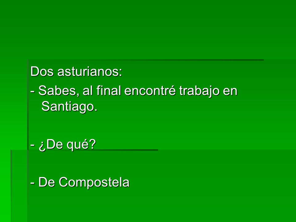 Dos asturianos: - Sabes, al final encontré trabajo en Santiago. - ¿De qué - De Compostela