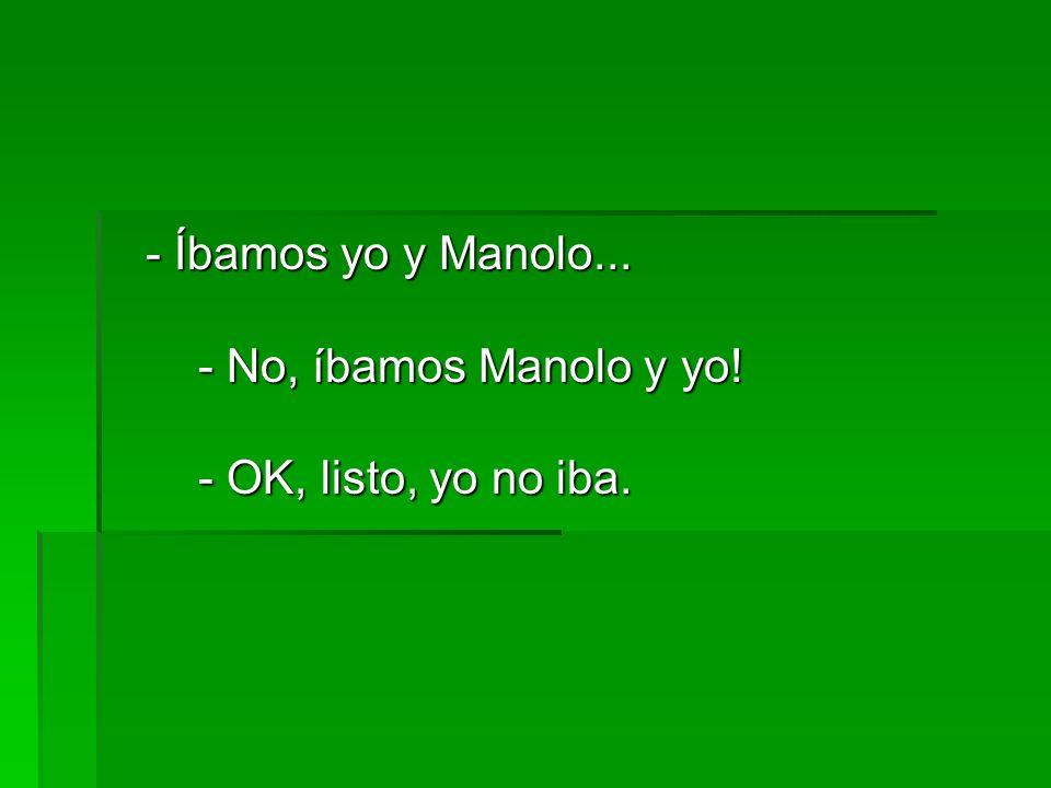 - Íbamos yo y Manolo... - No, íbamos Manolo y yo! - OK, listo, yo no iba.