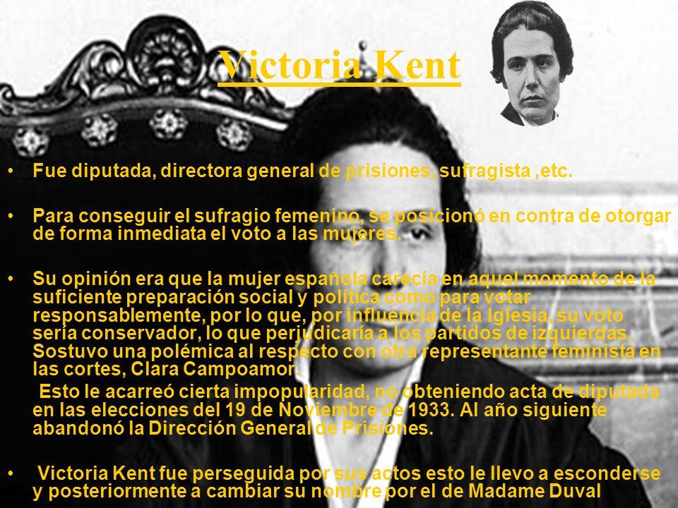 Victoria Kent Fue diputada, directora general de prisiones, sufragista ,etc.