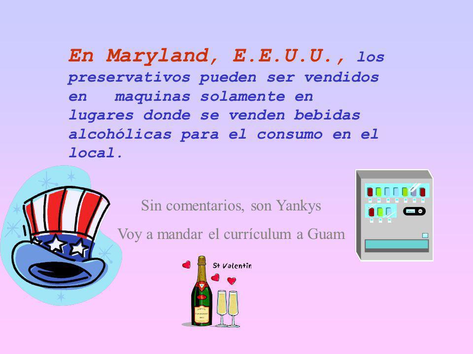 En Maryland, E.E.U.U., los preservativos pueden ser vendidos en maquinas solamente en lugares donde se venden bebidas alcohólicas para el consumo en el local.
