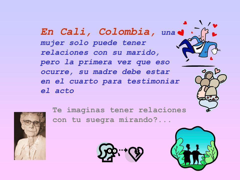 En Cali, Colombia, una mujer solo puede tener relaciones con su marido, pero la primera vez que eso ocurre, su madre debe estar en el cuarto para testimoniar el acto