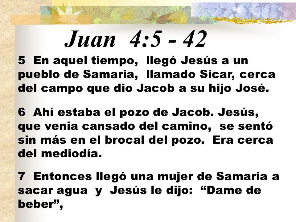 Juan 4:5 - 42 5 En aquel tiempo, llegó Jesús a un pueblo de Samaria, llamado Sicar, cerca del campo que dio Jacob a su hijo José.