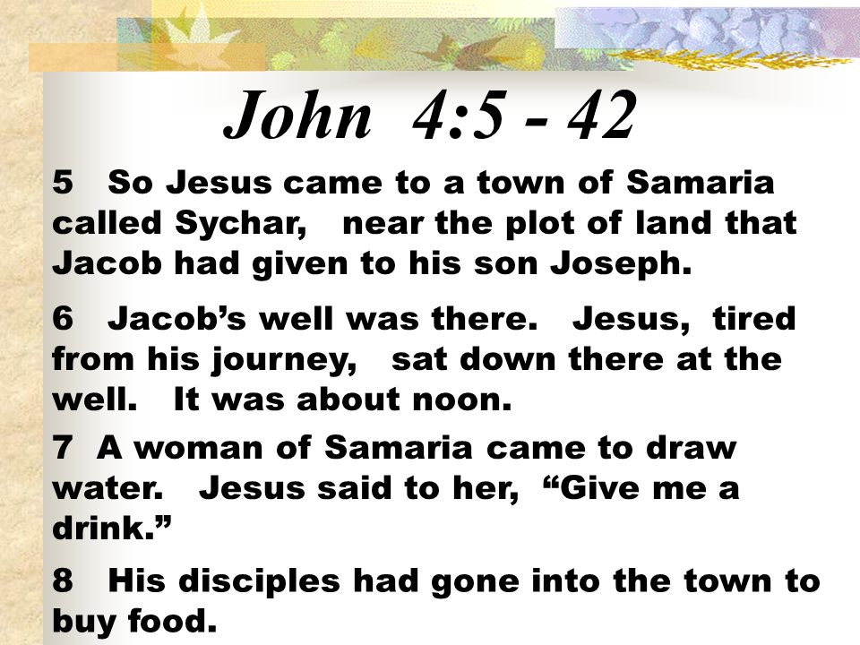 John 4:5 - 42 5 So Jesus came to a town of Samaria called Sychar, near the plot of land that Jacob had given to his son Joseph.