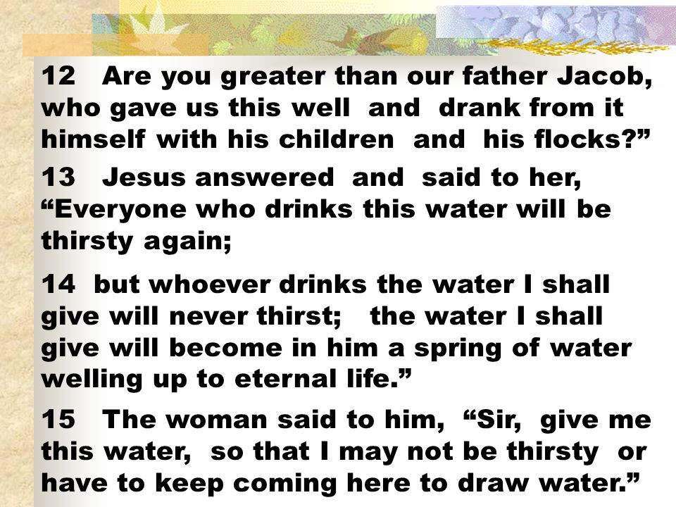 12 Are you greater than our father Jacob, who gave us this well and drank from it himself with his children and his flocks