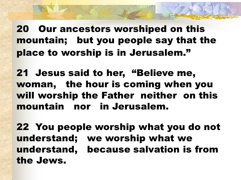 20 Our ancestors worshiped on this mountain; but you people say that the place to worship is in Jerusalem.