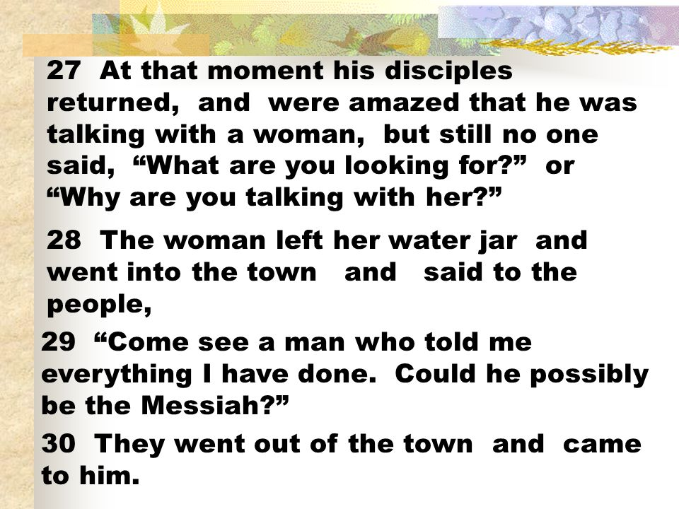 27 At that moment his disciples returned, and were amazed that he was talking with a woman, but still no one said, What are you looking for or Why are you talking with her