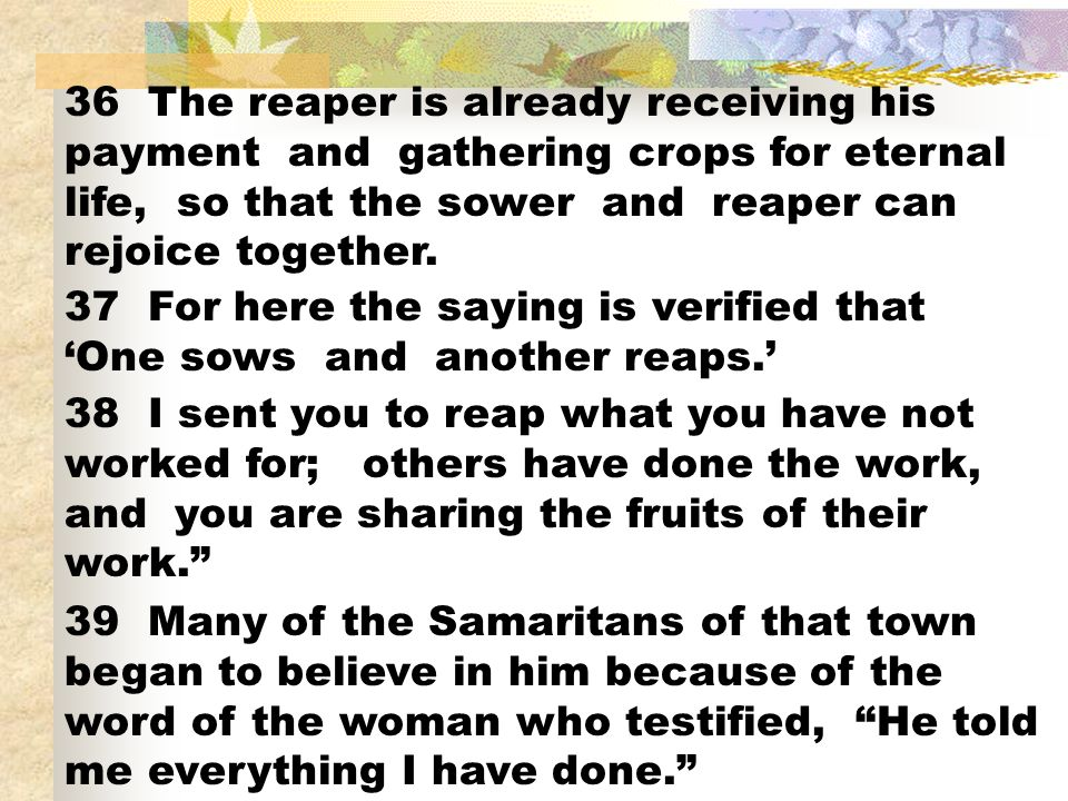 36 The reaper is already receiving his payment and gathering crops for eternal life, so that the sower and reaper can rejoice together.