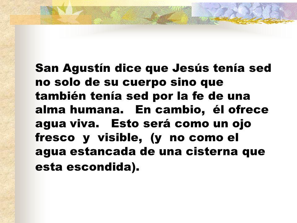 San Agustín dice que Jesús tenía sed no solo de su cuerpo sino que también tenía sed por la fe de una alma humana.