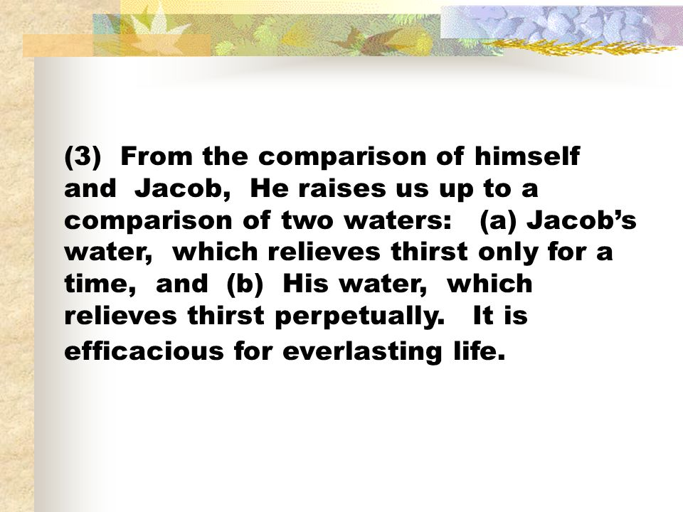 (3) From the comparison of himself and Jacob, He raises us up to a comparison of two waters: (a) Jacob's water, which relieves thirst only for a time, and (b) His water, which relieves thirst perpetually.