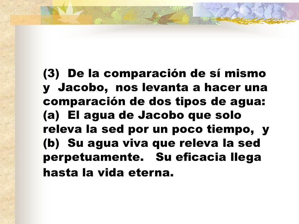 (3) De la comparación de sí mismo y Jacobo, nos levanta a hacer una comparación de dos tipos de agua: (a) El agua de Jacobo que solo releva la sed por un poco tiempo, y (b) Su agua viva que releva la sed perpetuamente.