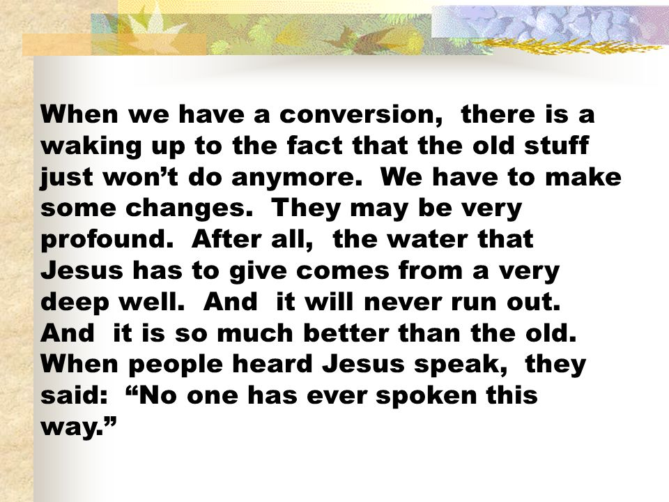 When we have a conversion, there is a waking up to the fact that the old stuff just won't do anymore.
