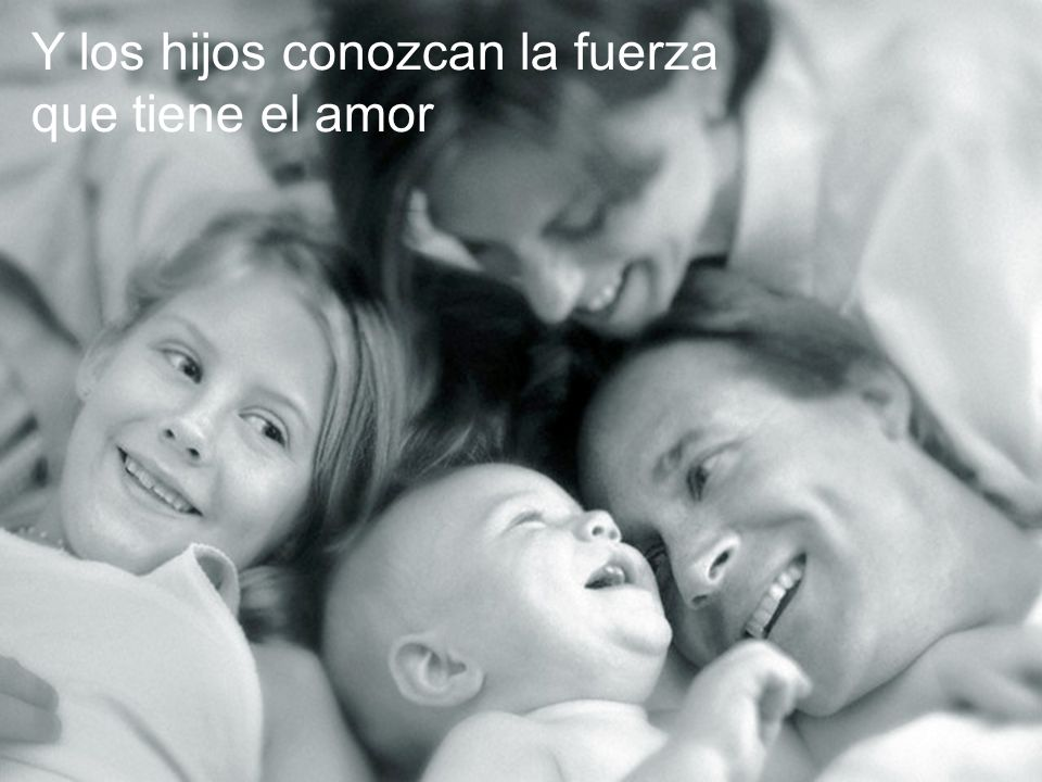 Y los hijos conozcan la fuerza que tiene el amor