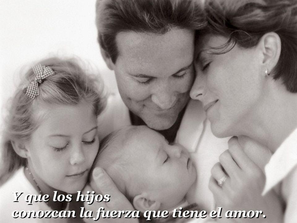 Y que los hijos conozcan la fuerza que tiene el amor.