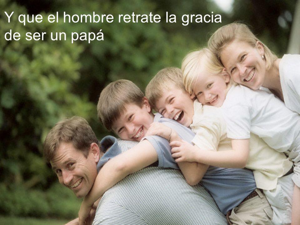 Y que el hombre retrate la gracia de ser un papá