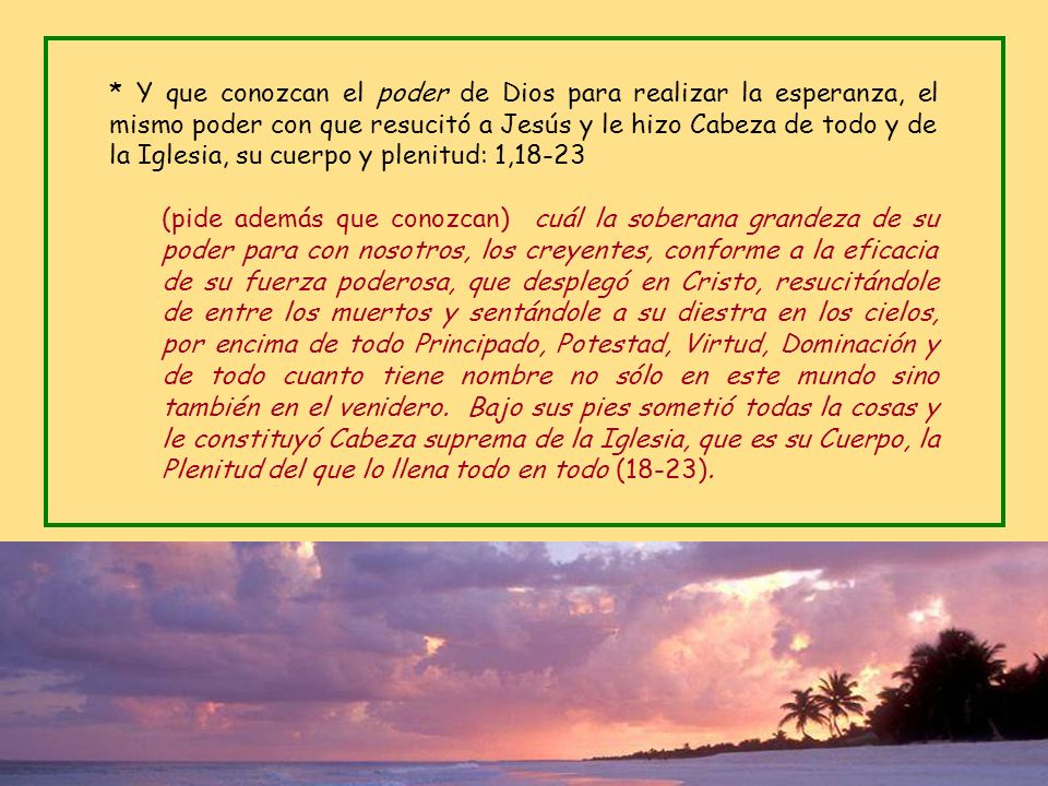 * Y que conozcan el poder de Dios para realizar la esperanza, el mismo poder con que resucitó a Jesús y le hizo Cabeza de todo y de la Iglesia, su cuerpo y plenitud: 1,18-23