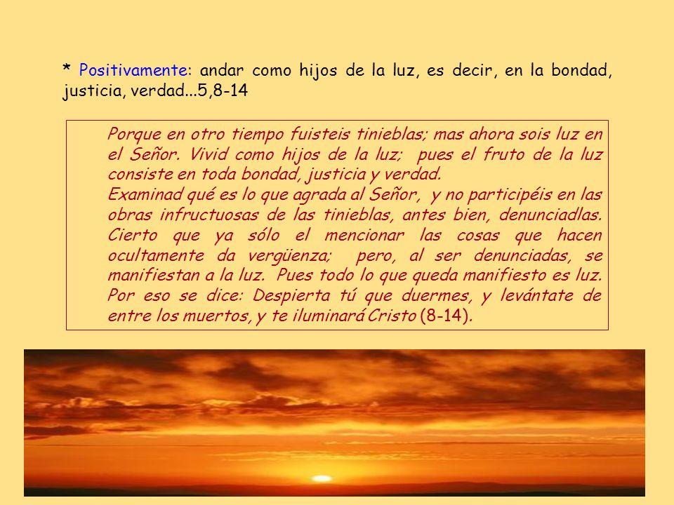 * Positivamente: andar como hijos de la luz, es decir, en la bondad, justicia, verdad...5,8-14